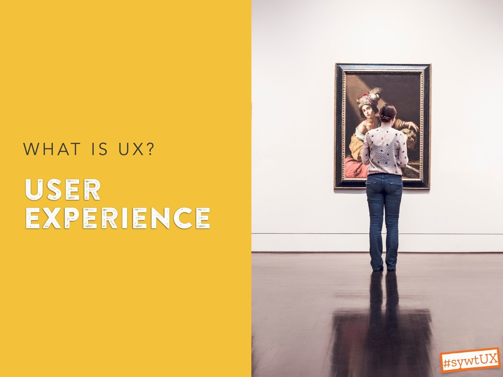 User Experience W H AT I S U X ? #sywtUX