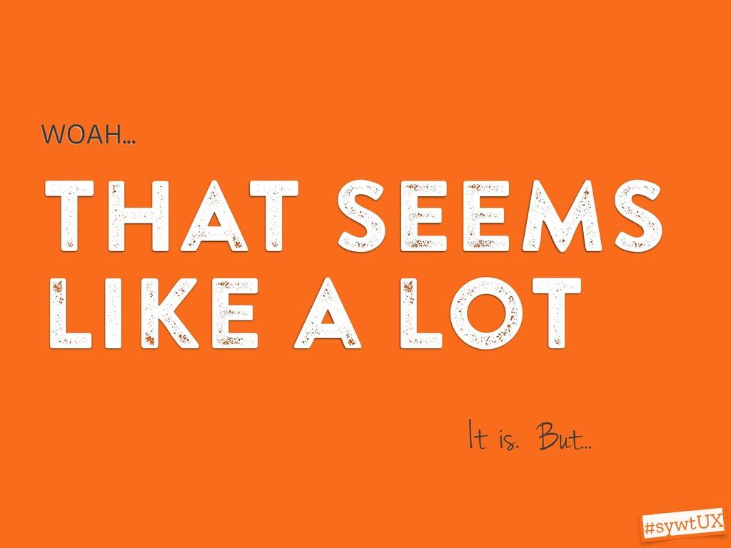 that seems like a lot WOAH... It is. But... #sy...