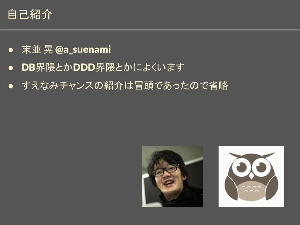 自己紹介 ● 末並 晃 @a_suenami ● DB界隈とかDDD界隈とかによくいます ● ...