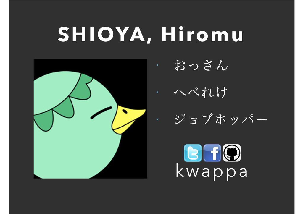 SHIOYA, Hiromu • ͓ͬ͞Μ • Ε͚ • δϣϒϗούʔ kwappa