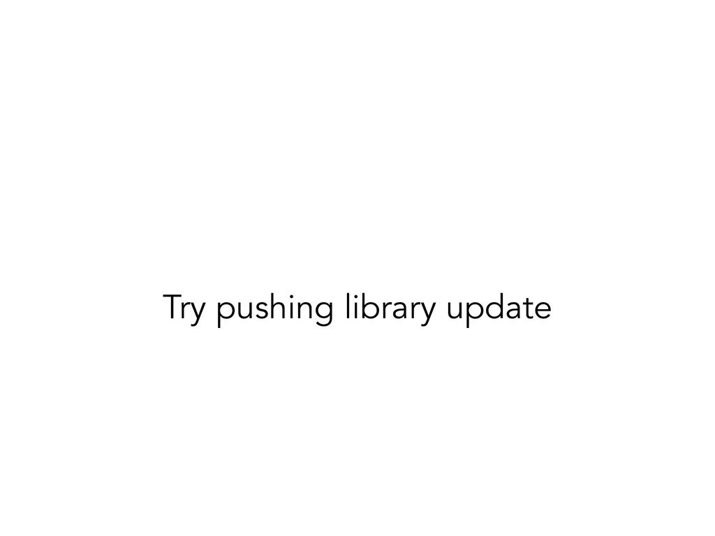 Try pushing library update