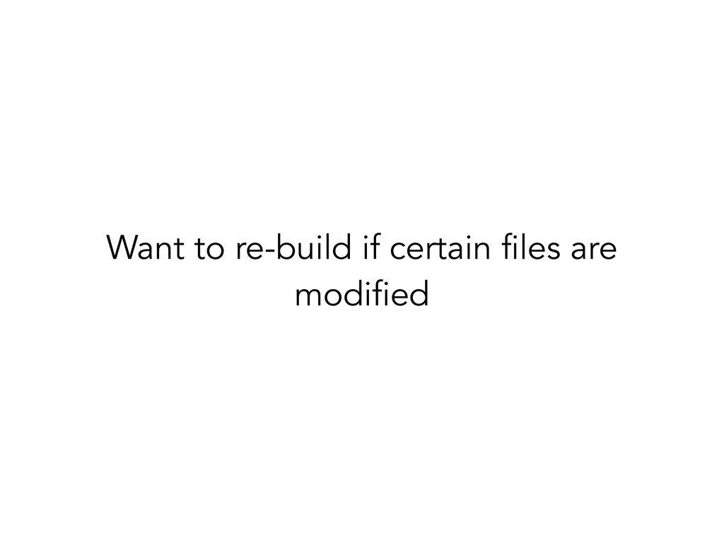 Want to re-build if certain files are modified