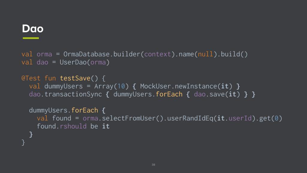 38 Dao val orma = OrmaDatabase.builder(context)...