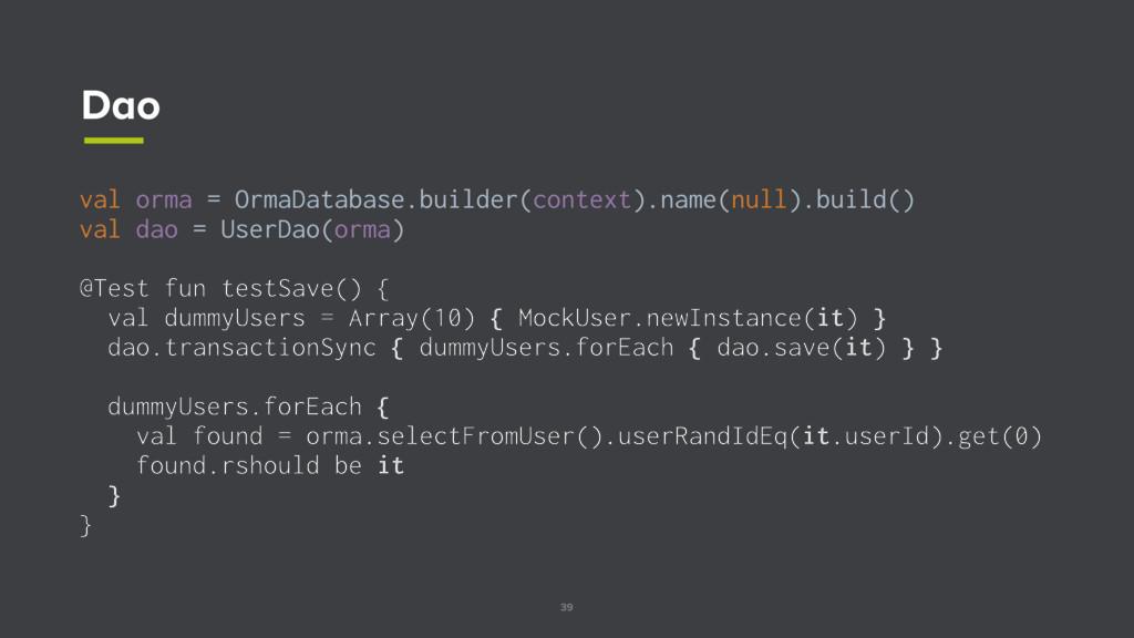 39 Dao val orma = OrmaDatabase.builder(context)...
