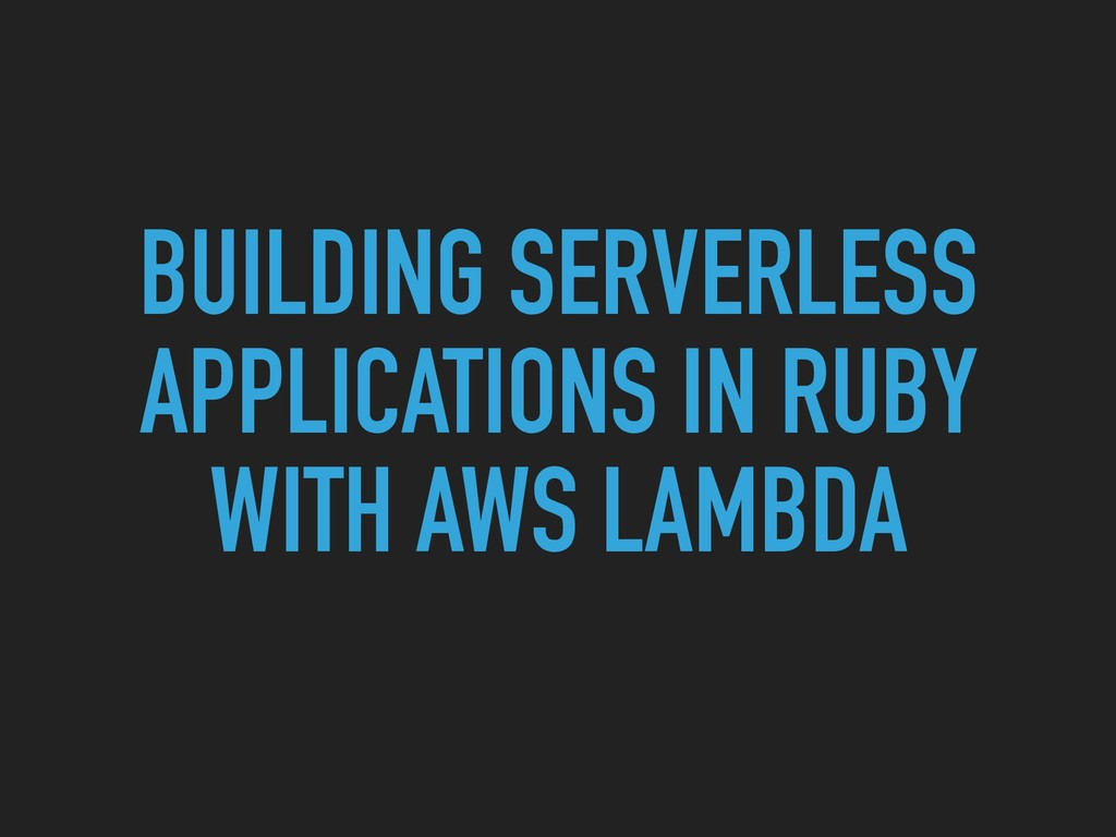 BUILDING SERVERLESS APPLICATIONS IN RUBY WITH A...