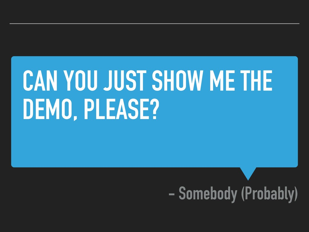 CAN YOU JUST SHOW ME THE DEMO, PLEASE? - Somebo...