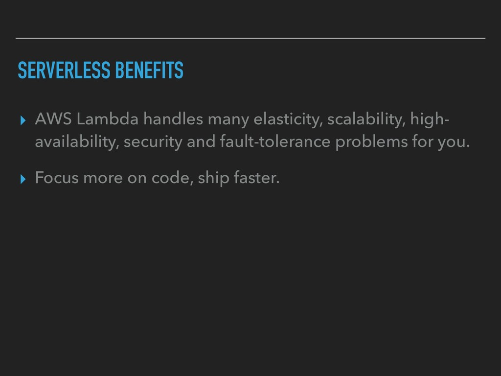 SERVERLESS BENEFITS ▸ AWS Lambda handles many e...