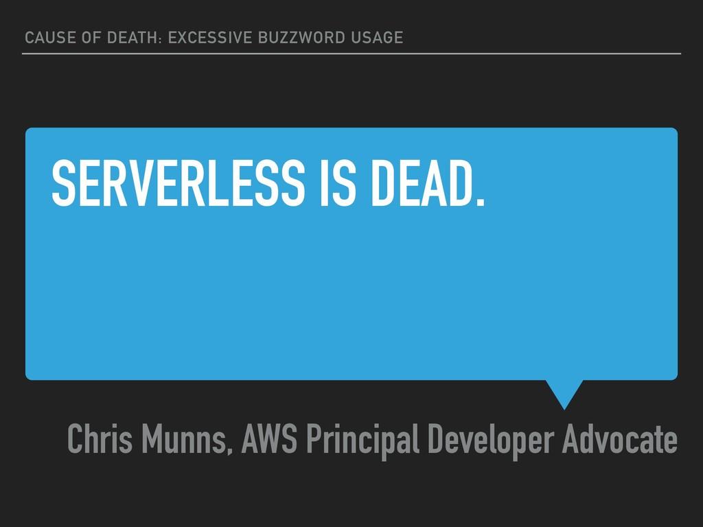 SERVERLESS IS DEAD. Chris Munns, AWS Principal ...