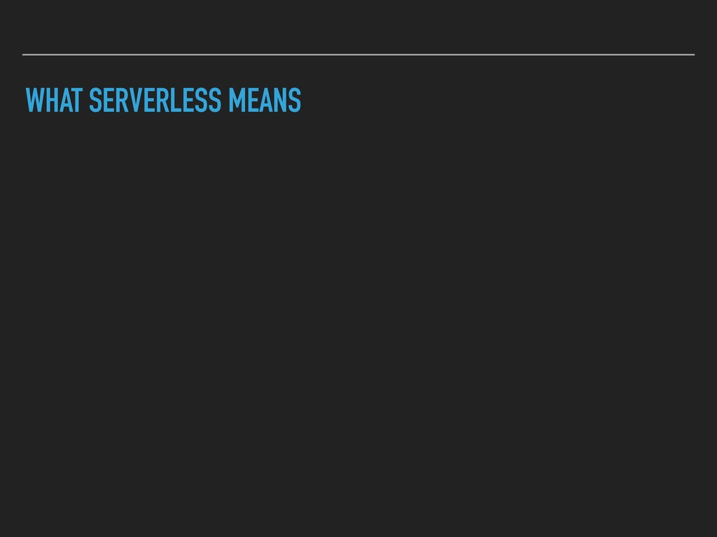 WHAT SERVERLESS MEANS