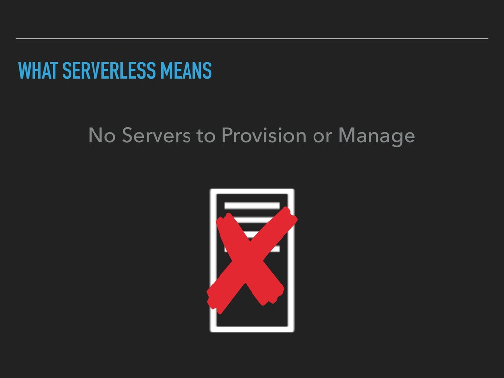 WHAT SERVERLESS MEANS No Servers to Provision o...