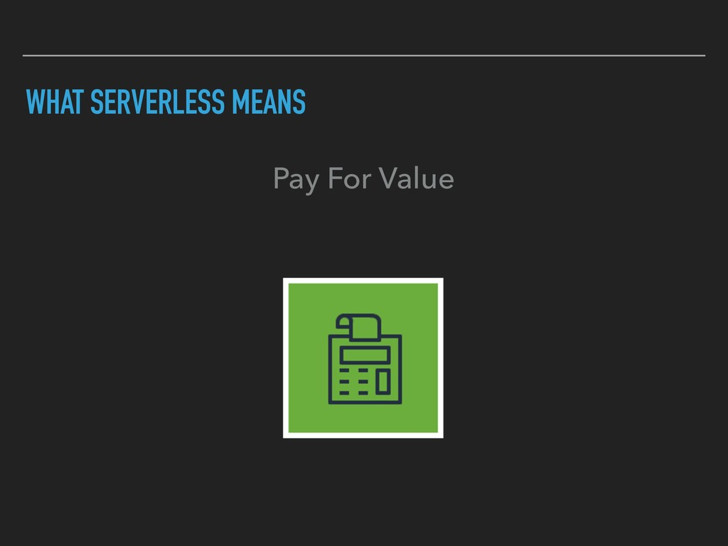 WHAT SERVERLESS MEANS Pay For Value