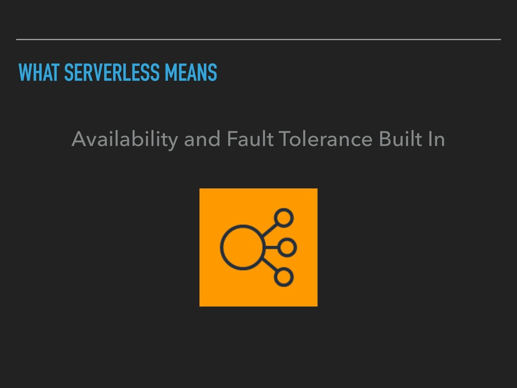WHAT SERVERLESS MEANS Availability and Fault To...