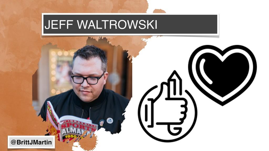 JEFF WALTROWSKI @BrittJMartin