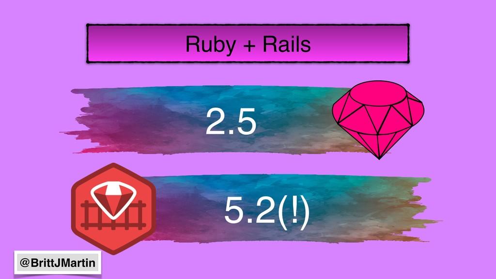 2.5 5.2(!) Ruby + Rails @BrittJMartin