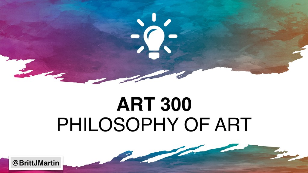 ART 300 PHILOSOPHY OF ART @BrittJMartin