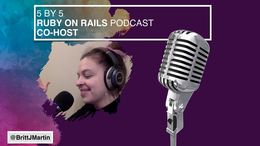 5 BY 5 RUBY ON RAILS PODCAST CO-HOST @BrittJMar...
