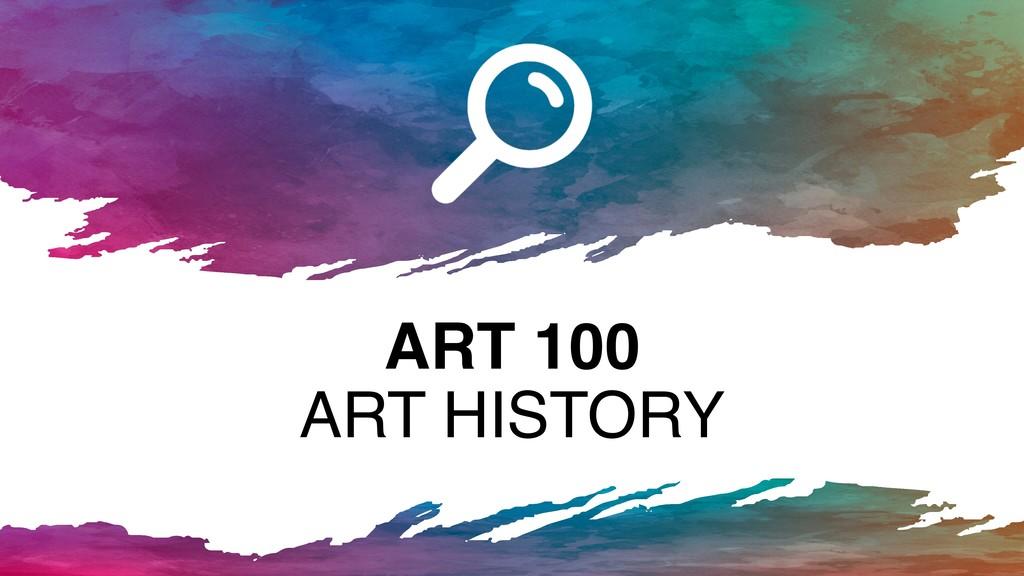 ART 100 ART HISTORY