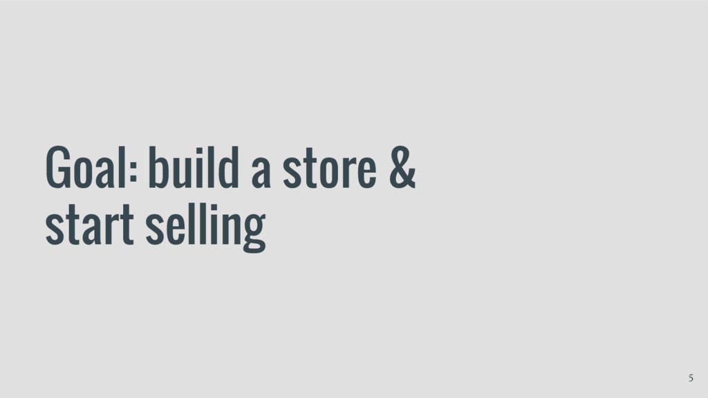 Goal: build a store & start selling 5