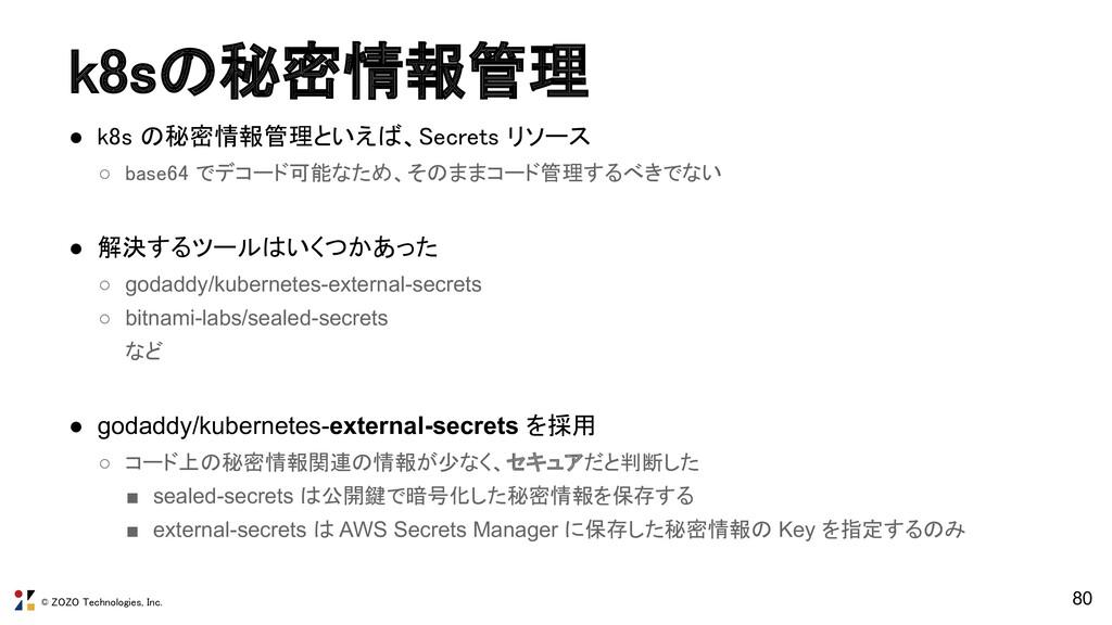 © ZOZO Technologies, Inc. ● k8s の秘密情報管理といえば、Sec...