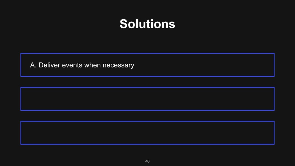 Solutions A. Deliver events when necessary 40