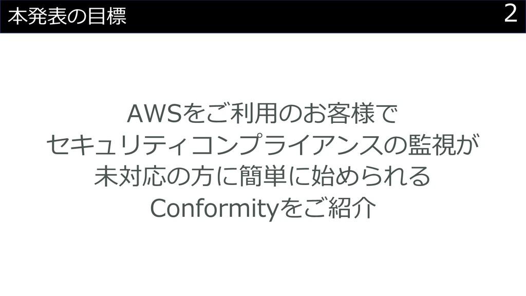 2 本発表の⽬標 AWSをご利⽤のお客様で セキュリティコンプライアンスの監視が 未対応の⽅に...
