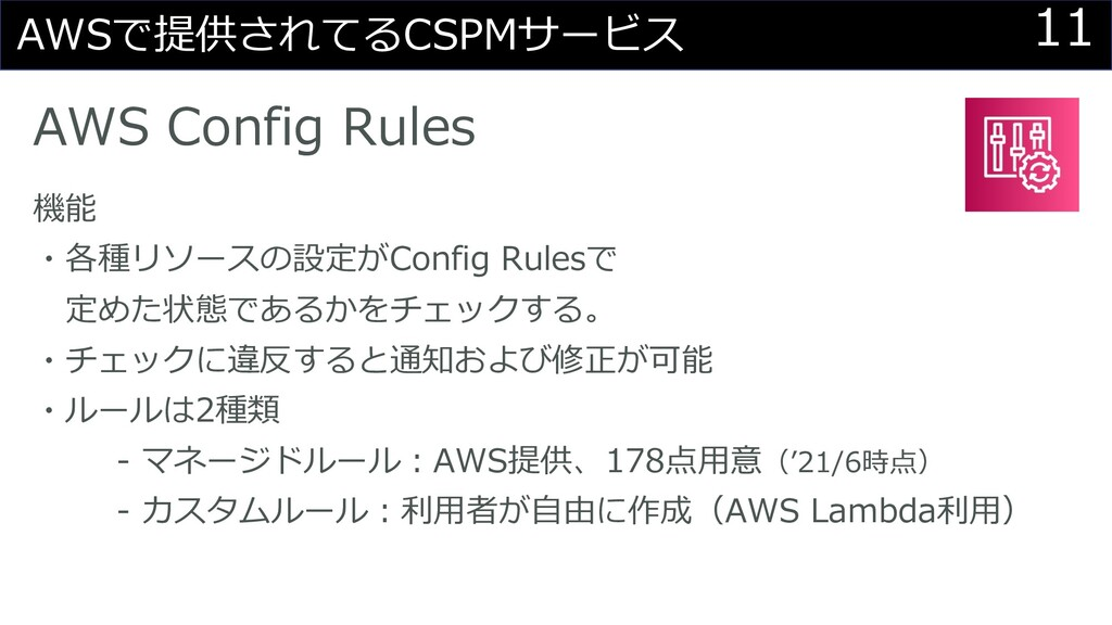 11 AWSで提供されてるCSPMサービス AWS Config Rules 機能 ・各種リソ...