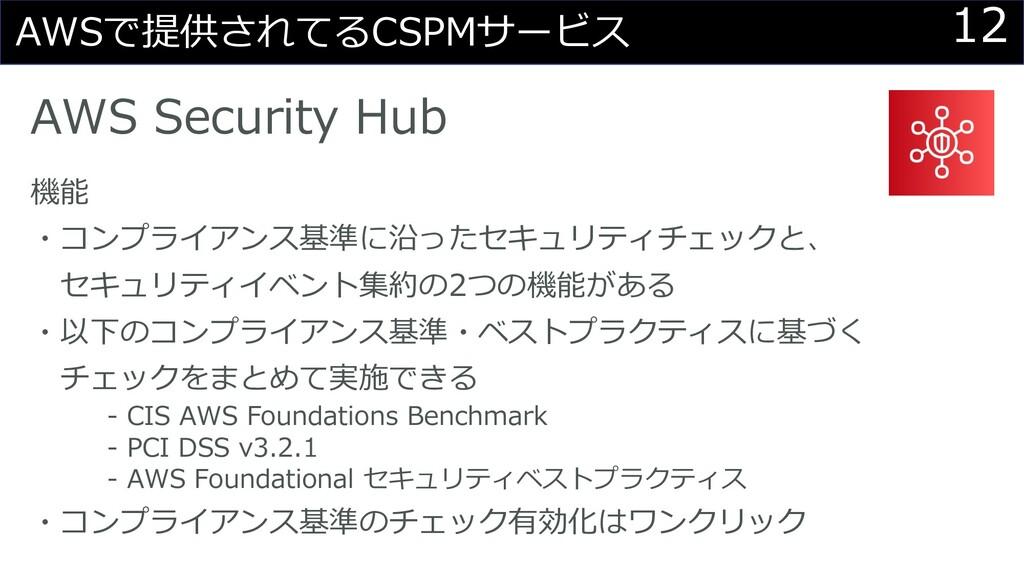 12 AWSで提供されてるCSPMサービス AWS Security Hub 機能 ・コンプラ...