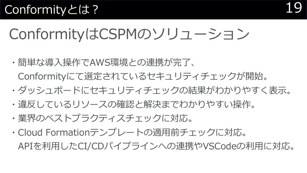 19 Conformityとは︖ ConformityはCSPMのソリューション ・簡単な導⼊...