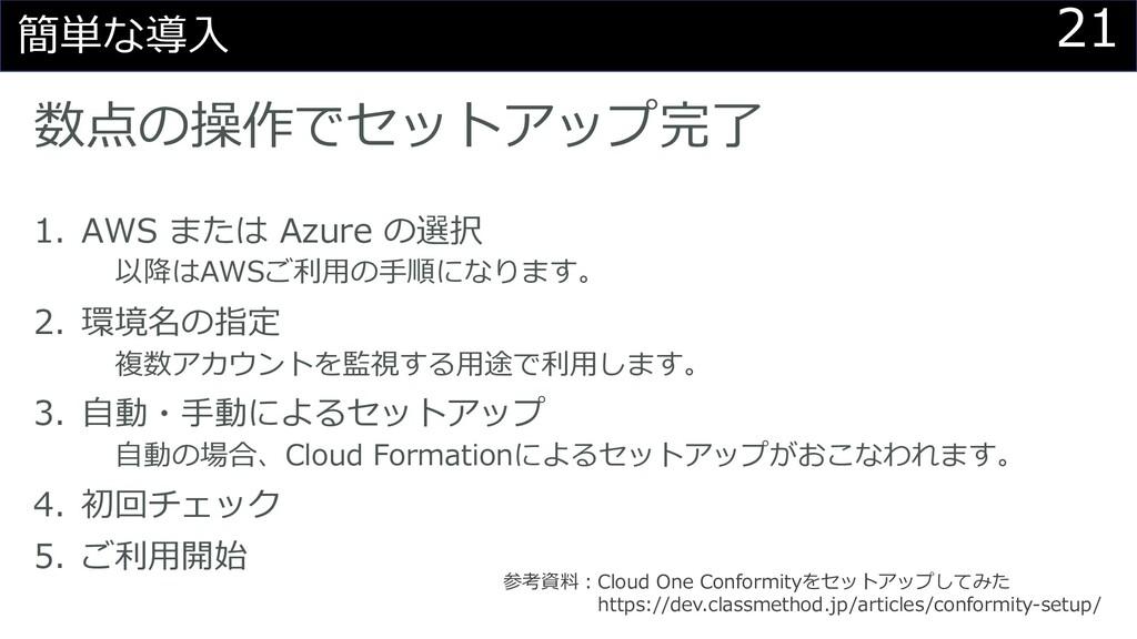 21 簡単な導⼊ 数点の操作でセットアップ完了 1. AWS または Azure の選択 以降...