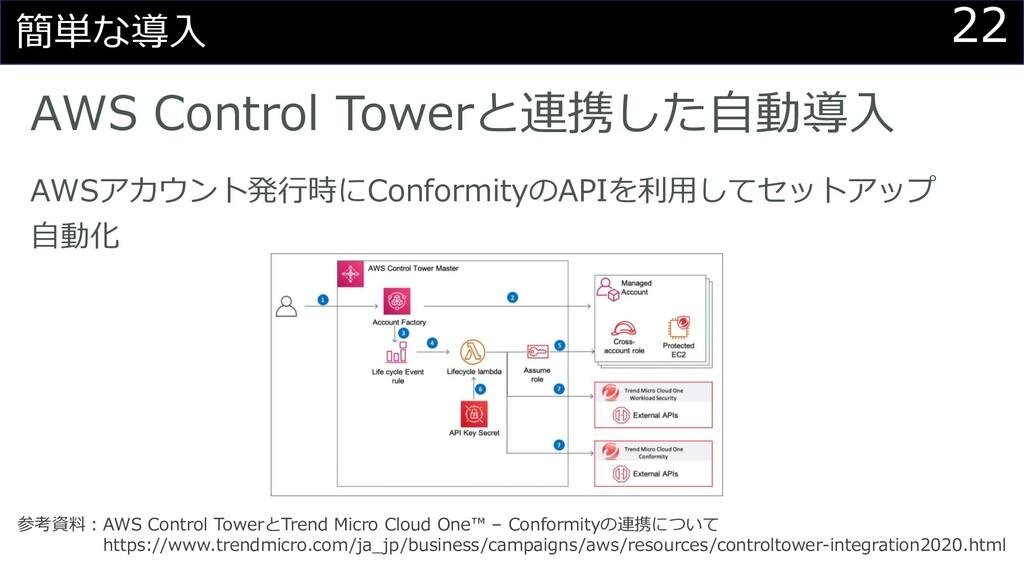 22 簡単な導⼊ AWS Control Towerと連携した⾃動導⼊ 参考資料︓AWS Co...