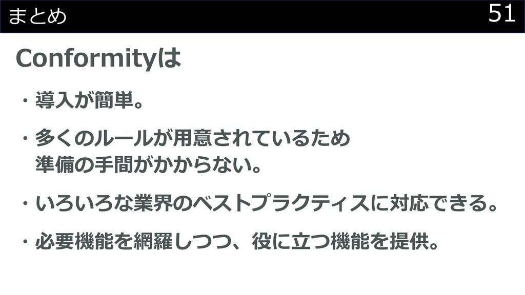51 まとめ Conformityは ・導⼊が簡単。 ・多くのルールが⽤意されているため 準備...