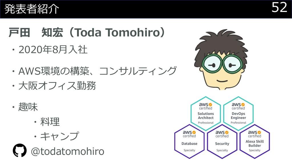 52 発表者紹介 ⼾⽥ 知宏(Toda Tomohiro) ・2020年8⽉⼊社 ・AWS環境...