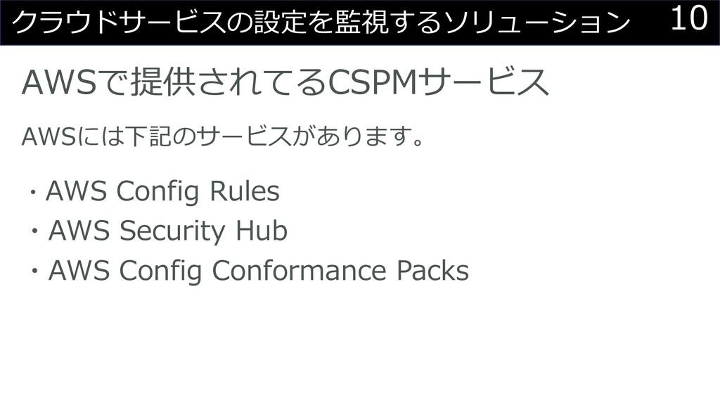 10 クラウドサービスの設定を監視するソリューション AWSで提供されてるCSPMサービス A...