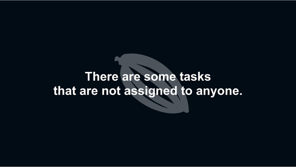 There are some tasks that are not assigned to a...