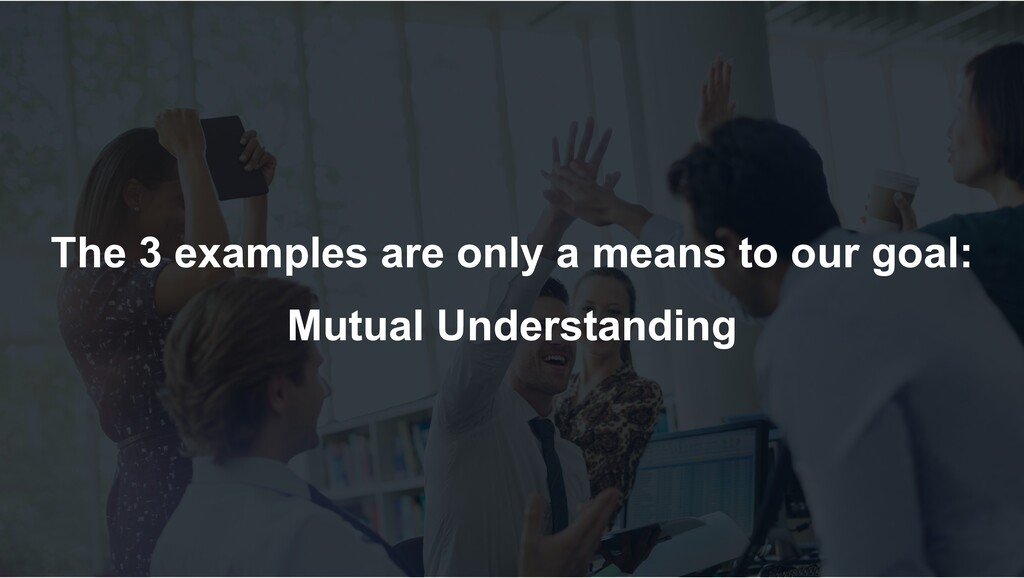 The 3 examples are only a means to our goal: Mu...