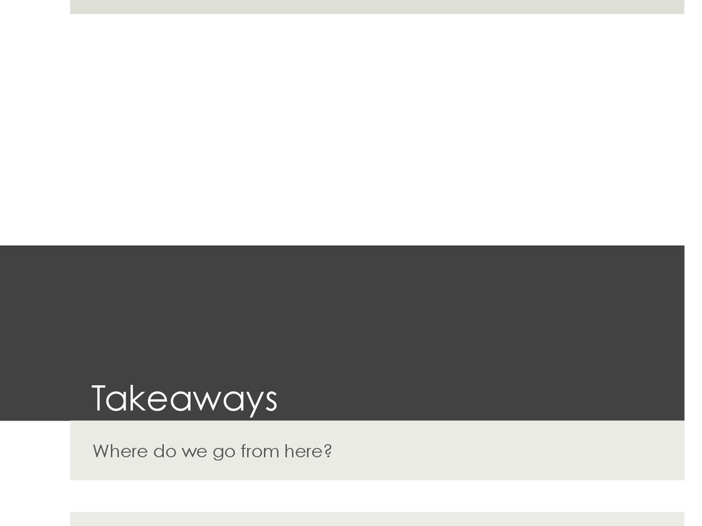 Takeaways Where do we go from here?