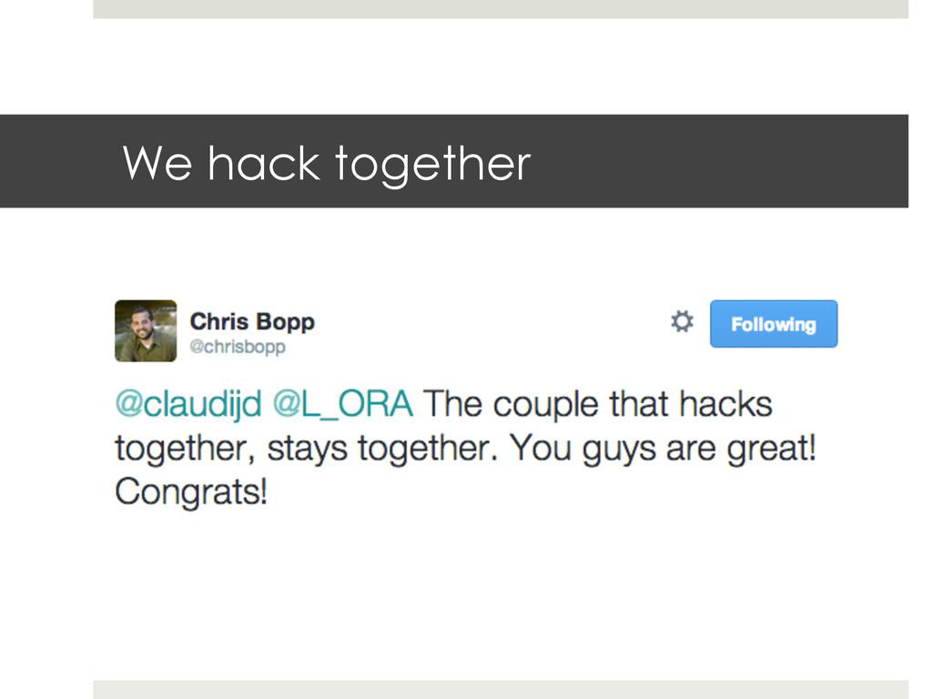 We hack together