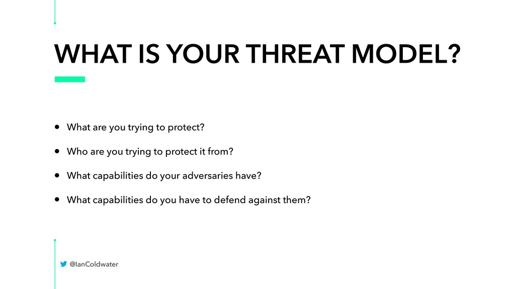 WHAT IS YOUR THREAT MODEL? • What are you tryin...