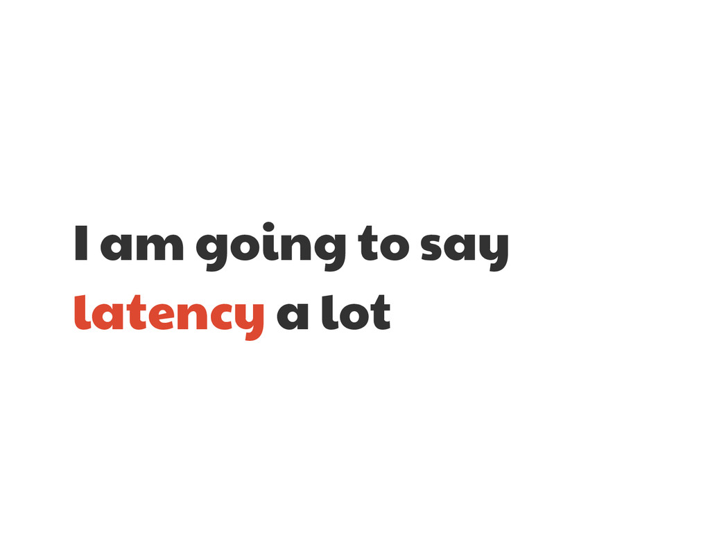 I am going to say latency a lot