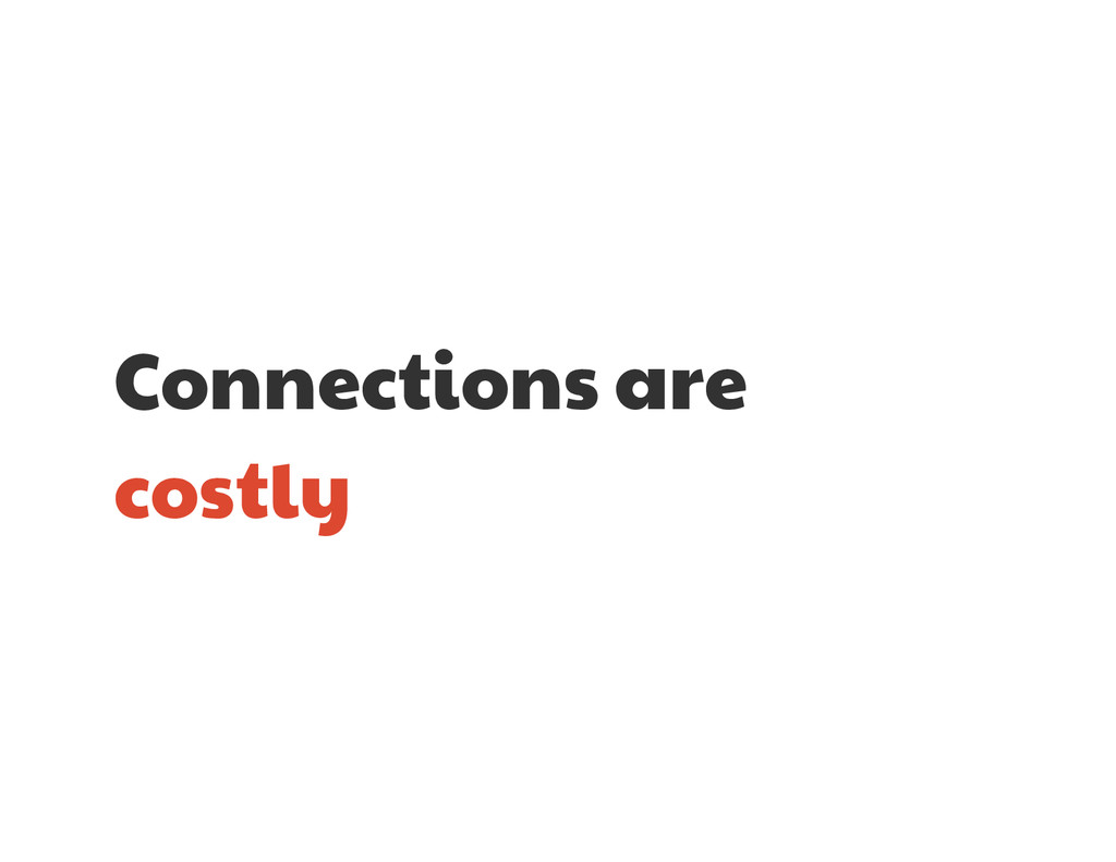Connections are  costly