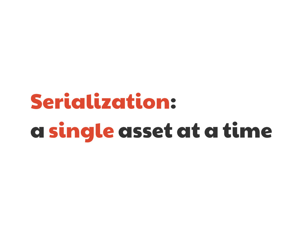 Serialization:   a single asset at a time