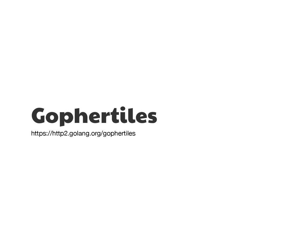Gophertiles  https://http2.golang.org/gophertil...
