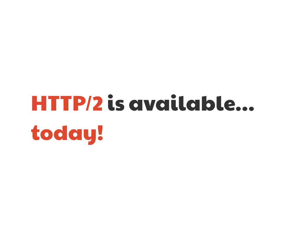 HTTP/2 is available…  today!