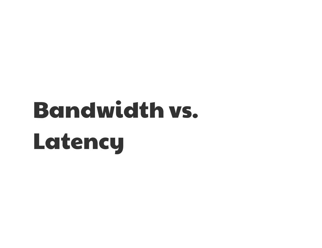 Bandwidth vs. Latency