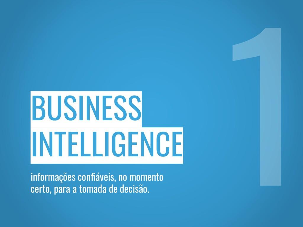 BUSINESS INTELLIGENCE informações confiáveis, no...