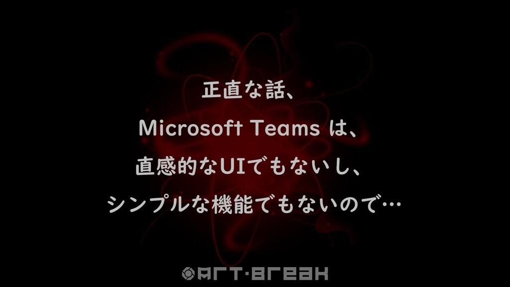 正直な話、 Microsoft Teams は、 直感的なUIでもないし、 シンプルな機能でも...