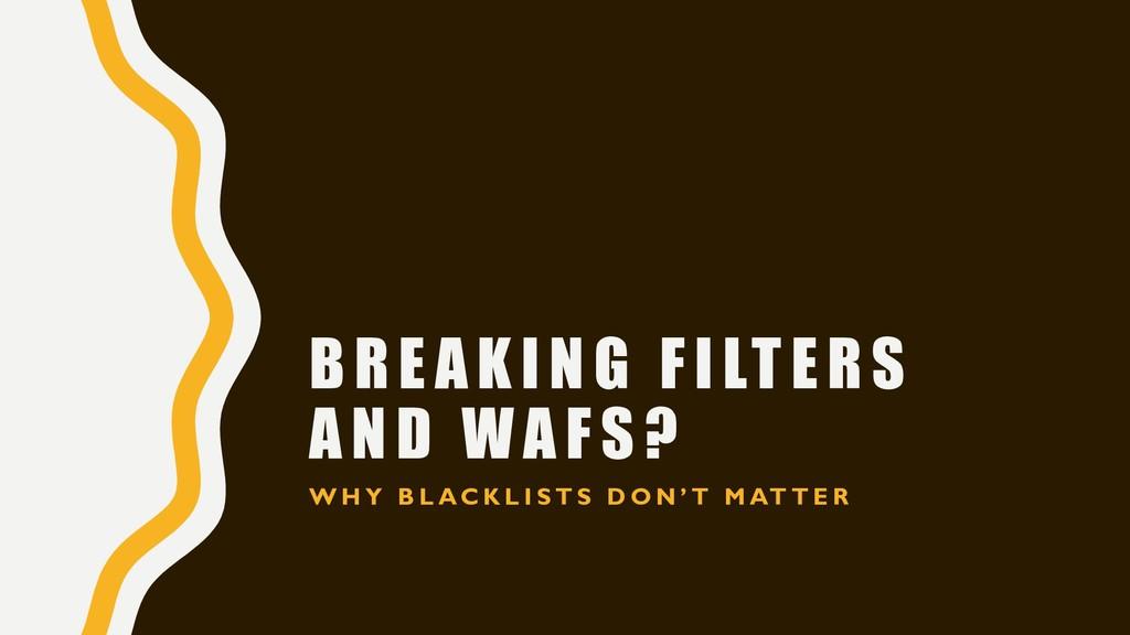 BREAKING FILTERS AND WAFS? W H Y B L A C K L I ...