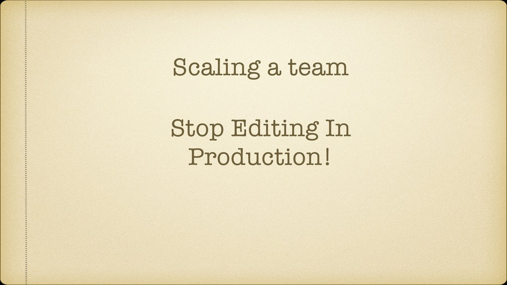 Scaling a team Stop Editing In Production!