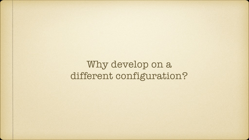Why develop on a different configuration?