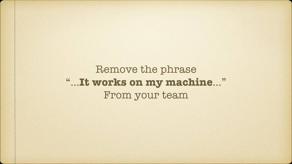 "Remove the phrase ""…It works on my machine…"" Fr..."